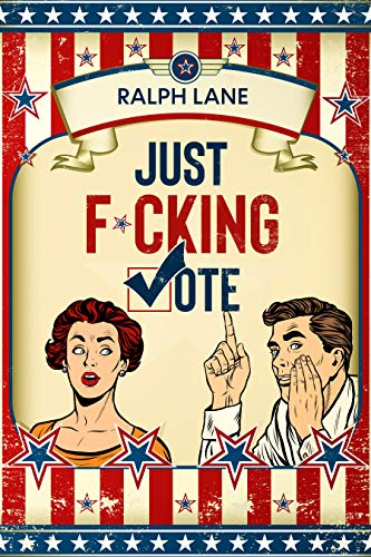 Just F*cking Vote: Humorous Picture Book With Poems and Quotations to Encourage Voting for Reluctant Voters and Graduates (Just F*cking Do It 1) (English Edition)