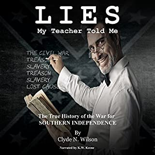 Lies My Teacher Told Me     The True History of the War for Southern Independence              Written by:                                                                                                                                 Clyde N. Wilson                               Narrated by:                                                                                                                                 K.W. Keene                      Length: 55 mins     Not rated yet     Overall 0.0