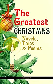 The Greatest Christmas Novels, Tales & Poems (Illustrated): 200+ Titles in One Volume: A Christmas Carol, The Gift of the Magi, The Twelve Days of Christmas, ... Woman Who Lived in a Shoe and many more… by [Charles Dickens, Anthony Trollope, Mark Twain, Beatrix Potter, Louisa May Alcott, O. Henry, Leo Tolstoy, L. Frank Baum, Lucy Maud Montgomery, Harriet Beecher Stowe, Emily Dickinson, Robert Louis Stevenson, Rudyard Kipling, Hans Christian Andersen, Selma Lagerlöf, Fyodor Dostoevsky, Walter Scott, J. M. Barrie, Brothers Grimm, George MacDonald, Henry van Dyke, E. T. A. Hoffmann, Clement Moore, Henry Wadsworth Longfellow, William Wordsworth, Alfred Lord Tennyson, William Butler Yeats]