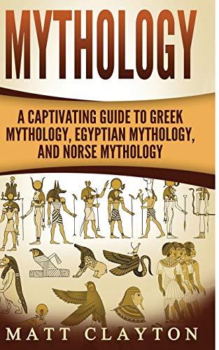 Mythology: A Captivating Guide to Greek Mythology, Egyptian Mythology, and Norse Mythology (Norse Mythology - Egyptian Mythology - Greek Mythology) (Volume 4)
