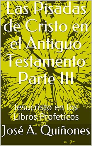 Las Pisadas de Cristo en el Antiguo Testamento Parte III: Jesucristo en los Libros Proféticos