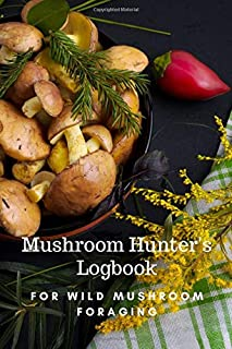 Mushroom Hunter's Logbook - For Wild Mushroom Foraging: The Perfect Guided Journal for Men and Women Who Love Nature and H...
