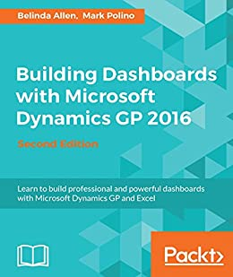 Building Dashboards with Microsoft Dynamics GP 2016 - Second Edition by [Belinda Allen, Mark Polino]