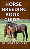 HORSE BREEDING BOOK GUIDE: The Beginners Guide On How To Start Breeding Horse And Make Huge Profit