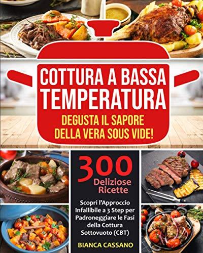 Cottura a Bassa Temperatura: Degusta il Sapore della Vera Sous Vide! Scopri l'Approccio Infallibile a 3 Step per Padroneggiare le Fasi della Cottura Sottovuoto (CBT). 300 Deliziose Ricette