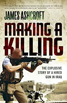 Making A Killing: The Explosive Story of a Hired Gun in Iraq by [James Ashcroft]