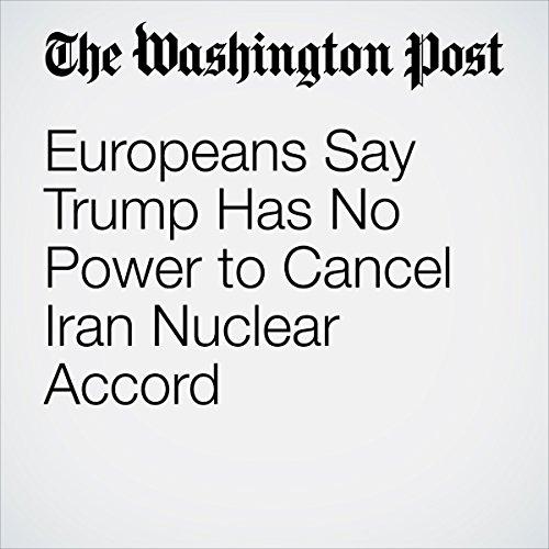 Europeans Say Trump Has No Power to Cancel Iran Nuclear Accord | Michael Birnbaum