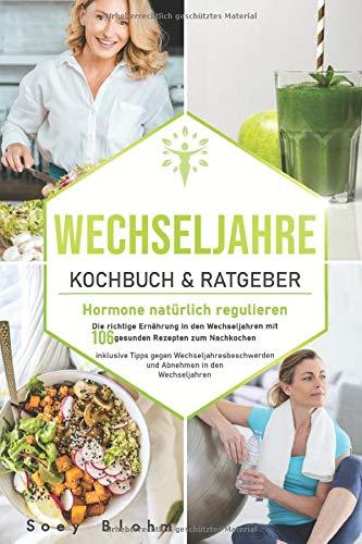 Wechseljahre Kochbuch & Ratgeber: Hormone natürlich regulieren: Die richtige Ernährung in den Wechseljahren mit 106 gesunden Rezepten zum Nachkochen ... und (Wechseljahre Buch, Band 1)