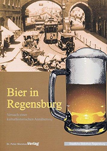 Bier in Regensburg: Versuch einer kulturhistorischen Annäherung (Kataloge und Schriften der Staatlichen Bibliothek Regensburg)