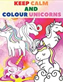 Keep Calm And Colour Unicorns: A Children's Colouring Book For 4-8 Year Old Kids. For Home Or Travel, It Contains