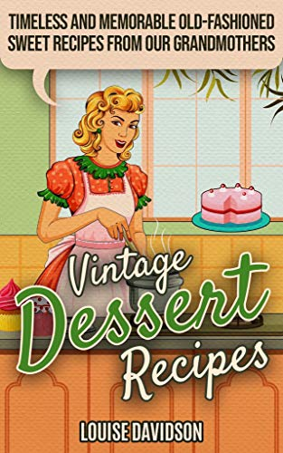 Vintage Dessert Recipes: Timeless and Memorable Old-Fashioned Sweet Recipes from Our Grandmothers (Lost Recipes Vintage Cookbooks)