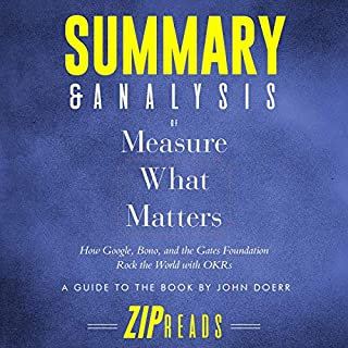 Summary & Analysis of Measure What Matters: How Google, Bono, and the Gates Foundation Rock the World with OKR     A Guide to the Book by John Doerr              By:                                                                                                                                 ZIP Reads                               Narrated by:                                                                                                                                 Michael London Anglado                      Length: 45 mins     Not rated yet     Overall 0.0