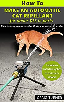 [Craig Turner]のHow to Make an Automatic Cat Repellent - for under $15 in parts: A practical and educational project with no prior skills needed. (English Edition)