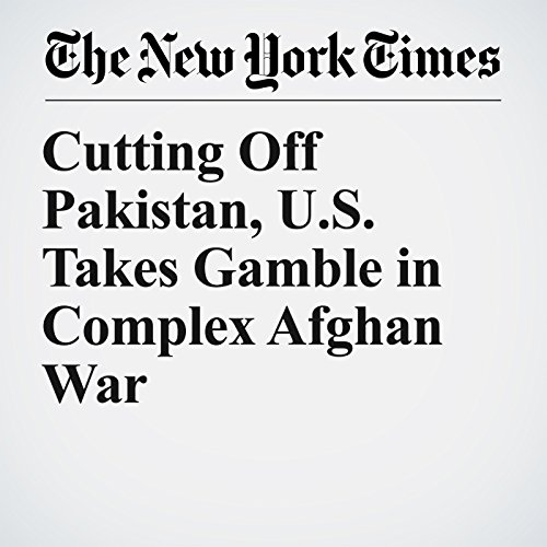 Cutting Off Pakistan, U.S. Takes Gamble in Complex Afghan War copertina