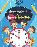 Apprendre à lire l'heure: Apprendre les bases de l'horloge avec 100 pages d'exercices et une horloge à découper - apprendre l heure
