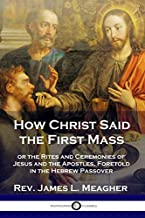 How Christ Said the First Mass: or the Rites and Ceremonies of Jesus and the Apostles, Foretold in the Hebrew Passover