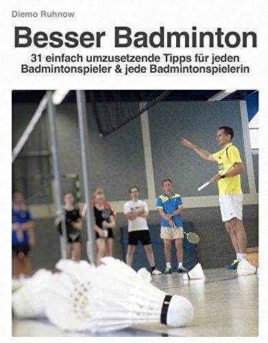 Besser Badminton: 31 einfach umzusetzende Tipps für jeden Badmintonspieler und jede Badmintonspielerin (Das Kleine Buch der Trainingstipps 2)