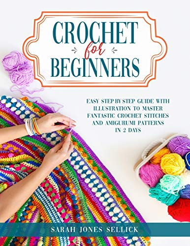 CROCHET FOR BEGINNERS: Easy Step-by-Step Guide with Illustration to Master Fantastic Crochet Stitches and Amigurumi Patterns in 2 Days