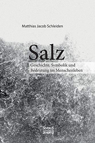 Salz. Seine Geschichte, seine Symbolik und seine Bedeutung im Menschenleben.