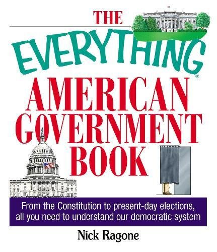 Compare Textbook Prices for The Everything American Government Book: From the Constitution to Present-Day Elections, All You Need to Understand Our Democratic System Everything Edition ISBN 0045079700550 by Ragone, Nick