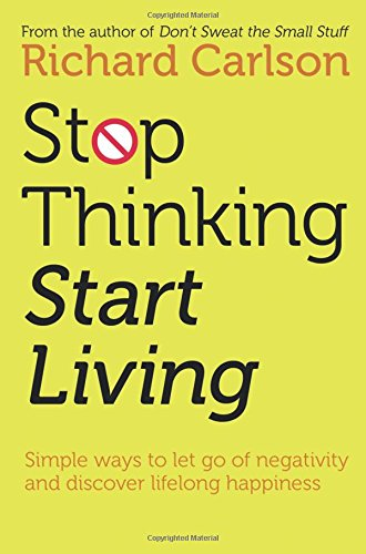 Stop Thinking, Start Living : Discover Lifelong Happiness