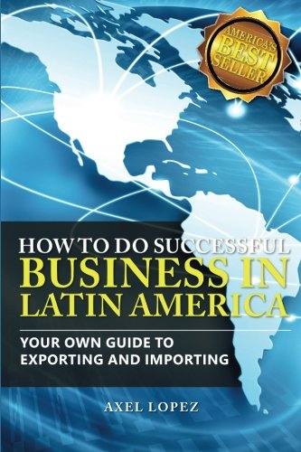 Compare Textbook Prices for How To Do Successful Business in Latin America: Your Own Guide to Export and Import  ISBN 9781495414039 by Lopez, Axel