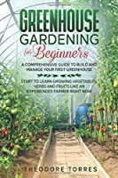 Greenhouse gardening for beginners: A comprehensive guide to build and manage your first Greenhouse. Start to learn growing vegetables, herbs, and fruits like an experienced farmer right now.