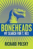 Boneheads: My Search for T. Rex (Hardcover)