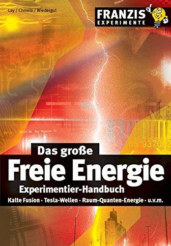 Das große Freie Energie Experimentier-Handbuch: Kalte Fusion, Tesla-Wellen, Raum-Quanten-Energie (Franzis Experimente)