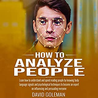 How to Analyze People     Learn How to Understand and Speed Reading People by Knowing Body Language Signals and Psychological Techniques to Become an Expert on Influencing and Persuading Everyone              By:                                                                                                                                 David Goleman                               Narrated by:                                                                                                                                 Jason Belvill                      Length: 3 hrs and 24 mins     30 ratings     Overall 5.0