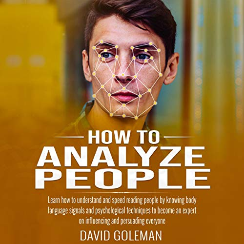How to Analyze People     Learn How to Understand and Speed Reading People by Knowing Body Language Signals and Psychological Techniques to Become an Expert on Influencing and Persuading Everyone              By:                                                                                                                                 David Goleman                               Narrated by:                                                                                                                                 Jason Belvill                      Length: 3 hrs and 24 mins     15 ratings     Overall 5.0