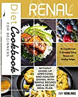 Renal Diet Cookbook for Beginners: The Complete Guide to Managing Kidney Diseases and Avoiding Dialysis, without giving up appetizing and healthy dishes, whit simple Recipes and a 28-day meal plan.