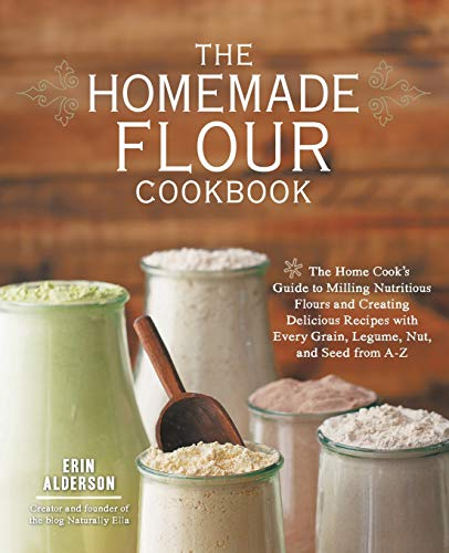The Homemade Flour Cookbook: The Home Cook's Guide to Milling Nutritious Flours and Creating Delicious Recipes with Every Grain, Legume, Nut, and Seed from A-Z -  Alderson, Erin, Illustrated, Paperback