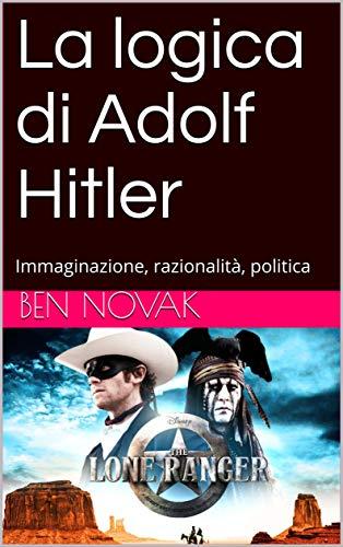La logica di Adolf Hitler: Immaginazione, razionalità, politica (Free Ebrei - Saggi Vol. 12)