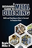 A BEGINNERS GUIDE TO METAL DETECTING : Skills and Teaching on How to Succeed in Treasure Hunt (English Edition)