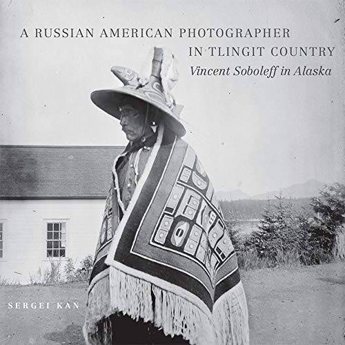 A Russian American Photographer in Tlingit Country: Vincent Soboleff in Alaska (Volume 10) (The Charles M. Russell Center Series on Art and Photography of the American West)