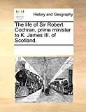 The life of Sir Robert Cochran, prime minister to K. James III. of Scotland.