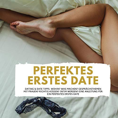 Perfektes ERSTES DATE: Dating & Date Tipps - Wohin? Was machen? Gesprächsthemen mit Frauen? Richtig Küssen? Intim werden? Eine Anleitung für ein perfektes erstes Date