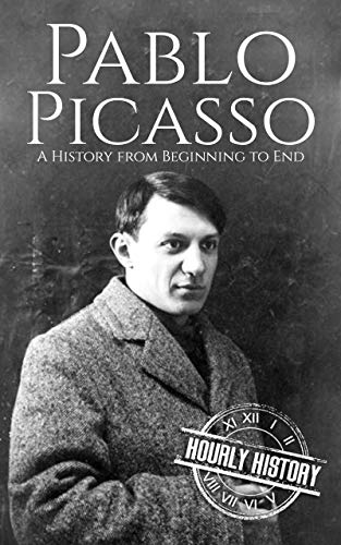 Pablo Picasso: A Life from Beginning to End (Biographies of Painters Book 5)