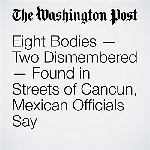 Eight Bodies — Two Dismembered — Found in Streets of Cancun, Mexican Officials Say copertina