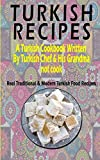 Turkish Recipes: A Turkish Cookbook Written By Turkish Chef & His Grandma: Real Traditional & Modern Turkish Food Recipes (Turkish Recipe Book, Turkish Cook Book, Turkish Food Book)