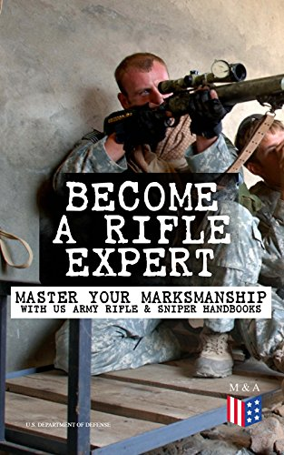 Become a Rifle Expert - Master Your Marksmanship With US Army Rifle & Sniper Handbooks: Sniper & Counter Sniper Techniques; M16A1, M16A2/3, M16A4 & M4 ... Marksmanship Training, Field Techniques… by [U.S. Department of Defense]