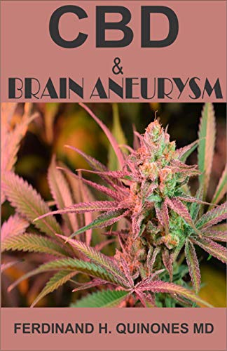 CBD AND BRAIN ANEURYSM: All You Need To Know About Using CBD Oil to Treat Brain Aneurysm (English Edition)