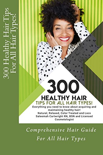 300 Healthy Hair Tips for All Hair Types!: Everything you need to know about acquiring and maintaining healthy hair! Quick and Practical Tips for Natural, Relaxed, Color Treated and Loc'd hair.