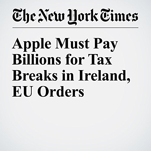 Apple Must Pay Billions for Tax Breaks in Ireland, EU Orders audiobook cover art