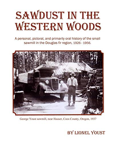 Sawdust in the Western Woods: A personal, and primarily oral history of the small sawmill in the Douglas fir region, 1926-1956