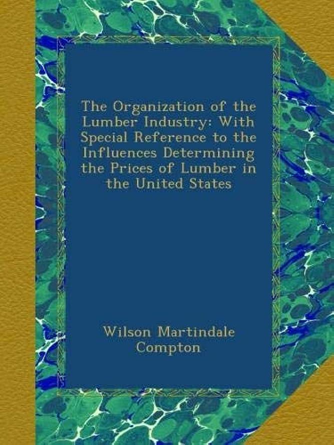 ぼかす危機不当The Organization of the Lumber Industry: With Special Reference to the Influences Determining the Prices of Lumber in the United States