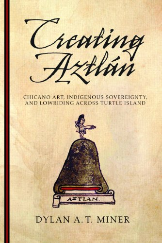 Creating Aztlán: Chicano Art, Indigenous Sovereignty, and Lowriding Across Turtle Island (First Peoples: New Directions in Indigenous Studies)