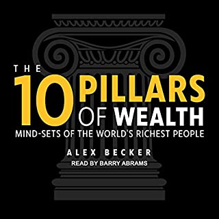 The 10 Pillars of Wealth     Mind-Sets of the World's Richest People              By:                                                                                                                                 Alex Becker                               Narrated by:                                                                                                                                 Barry Abrams                      Length: 6 hrs and 31 mins     221 ratings     Overall 4.7