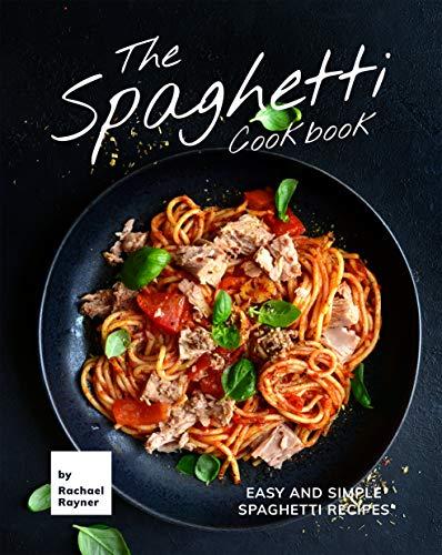 The Spaghetti Cookbook: Easy and Simple Spaghetti Recipes